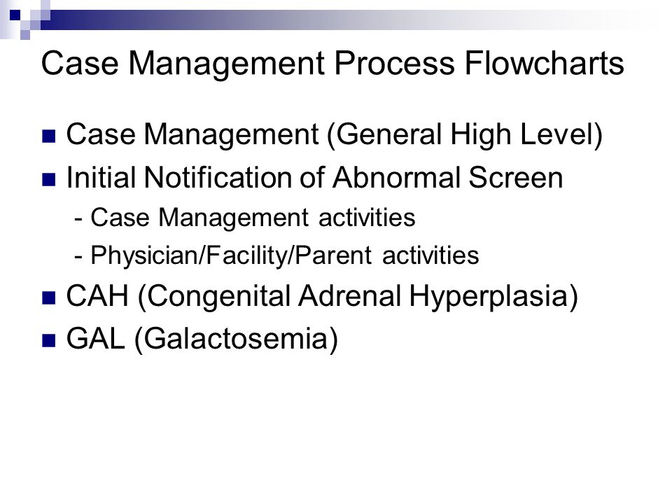 Case Management Process Flowcharts Case Management (General High Level) Initial Notification of Abnormal Screen - Case Management activities - Physician/Facility/Parent activities CAH (Congenital Adrenal Hyperplasia) GAL (Galactosemia)