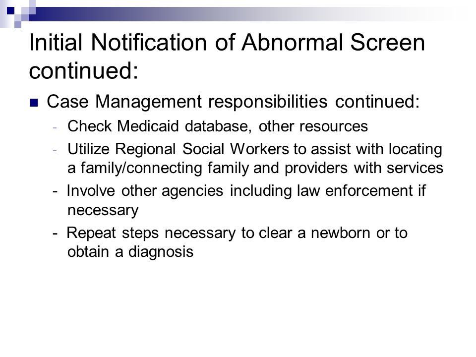 Initial Notification of Abnormal Screen continued: Physician/Facility/Parents Responsibilities - Doctor agrees to follow-up with newborn/family - Doctor agrees to scheduling appointments, take necessary steps to obtain confirmed diagnosis - Hospitals assist with locating parent - CM contacts parents,