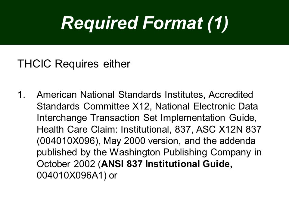 Required Format (1) THCIC Requires either 1.American National Standards Institutes, Accredited Standards Committee X12, National Electronic Data Interchange Transaction Set Implementation Guide, Health Care Claim: Institutional, 837, ASC X12N 837 (004010X096), May 2000 version, and the addenda published by the Washington Publishing Company in October 2002 (ANSI 837 Institutional Guide, 004010X096A1) or