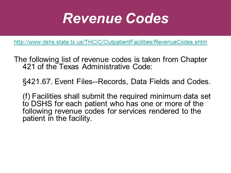 Revenue Codes http://www.dshs.state.tx.us/THCIC/OutpatientFacilities/RevenueCodes.shtm The following list of revenue codes is taken from Chapter 421 of the Texas Administrative Code: §421.67.