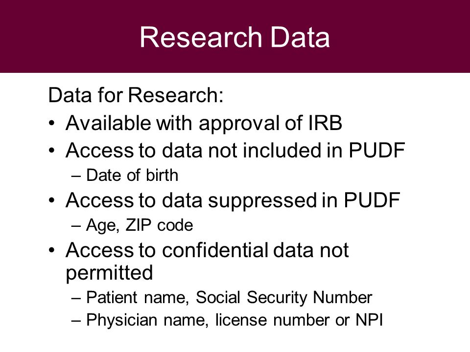 Research Data Data for Research: Available with approval of IRB Access to data not included in PUDF –Date of birth Access to data suppressed in PUDF –Age, ZIP code Access to confidential data not permitted –Patient name, Social Security Number –Physician name, license number or NPI