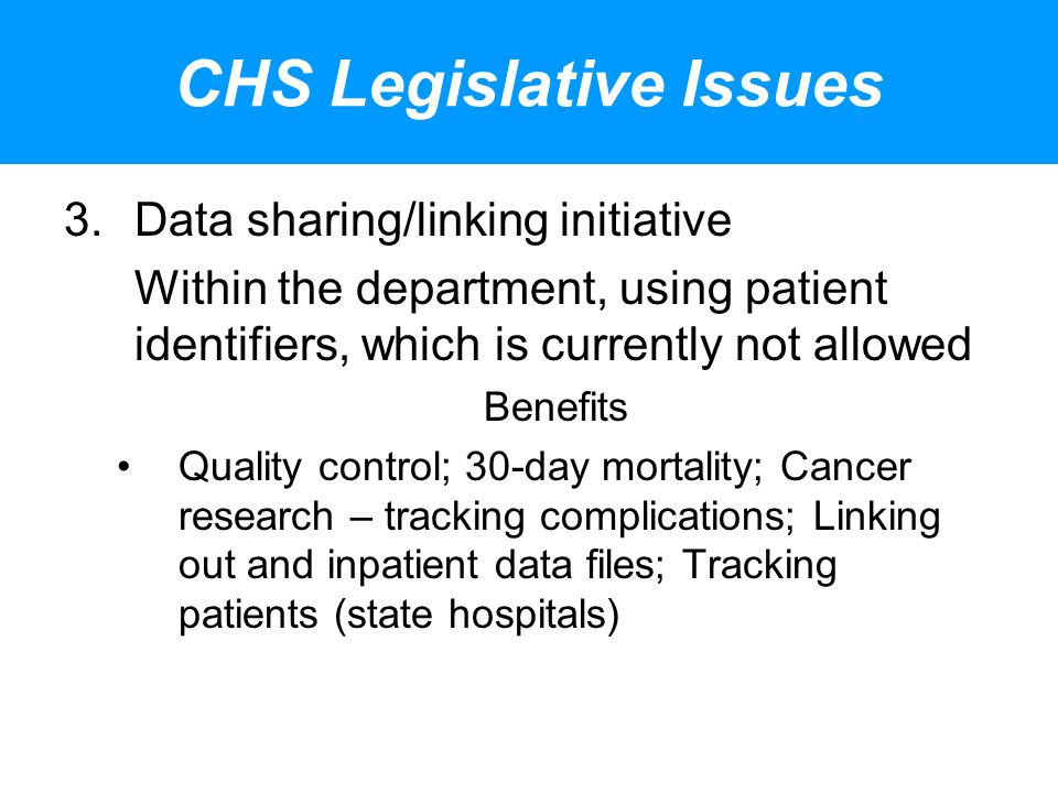 CHS Legislative Issues 3.Data sharing/linking initiative Within the department, using patient identifiers, which is currently not allowed Benefits Quality control; 30-day mortality; Cancer research – tracking complications; Linking out and inpatient data files; Tracking patients (state hospitals)