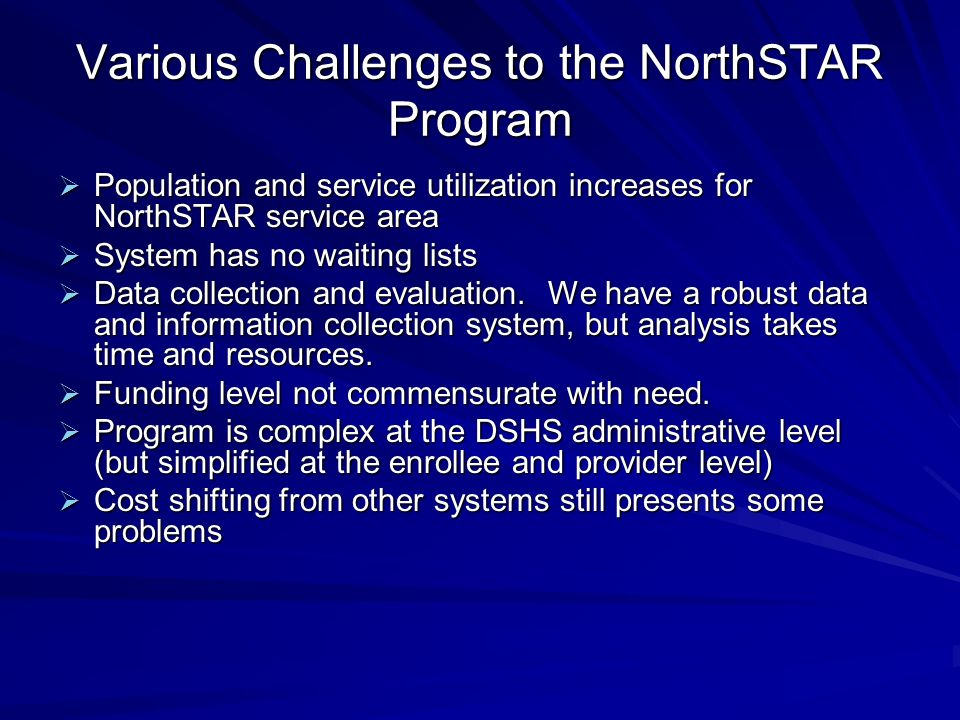Various Challenges to the NorthSTAR Program Population and service utilization increases for NorthSTAR service area Population and service utilization increases for NorthSTAR service area System has no waiting lists System has no waiting lists Data collection and evaluation.