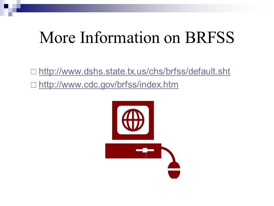 More Information on BRFSS http://www.dshs.state.tx.us/chs/brfss/default.sht http://www.cdc.gov/brfss/index.htm