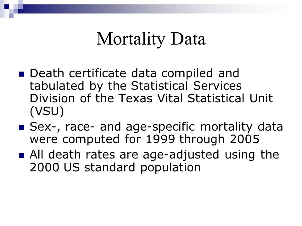 Mortality Data Death certificate data compiled and tabulated by the Statistical Services Division of the Texas Vital Statistical Unit (VSU) Sex-, race