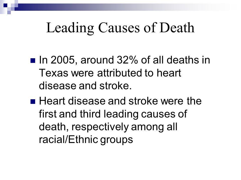 Leading Causes of Death In 2005, around 32% of all deaths in Texas were attributed to heart disease and stroke. Heart disease and stroke were the firs