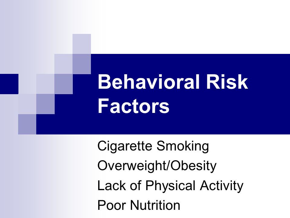 Behavioral Risk Factors Cigarette Smoking Overweight/Obesity Lack of Physical Activity Poor Nutrition
