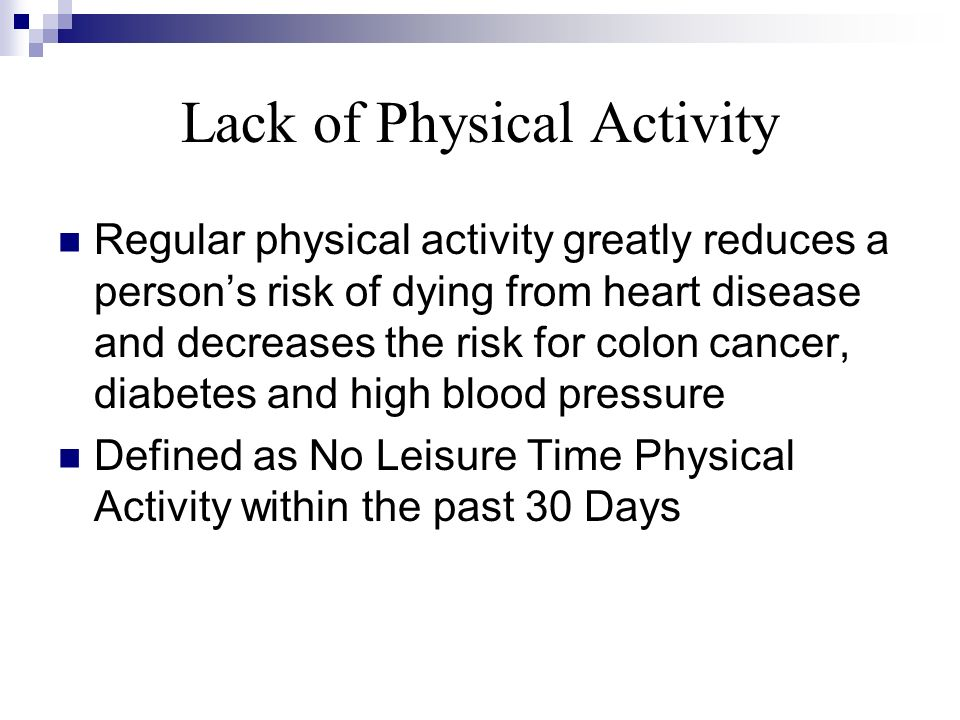 Lack of Physical Activity Regular physical activity greatly reduces a persons risk of dying from heart disease and decreases the risk for colon cancer