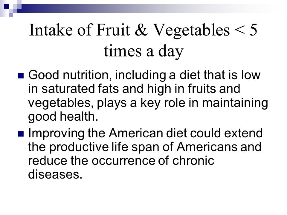 Intake of Fruit & Vegetables < 5 times a day Good nutrition, including a diet that is low in saturated fats and high in fruits and vegetables, plays a