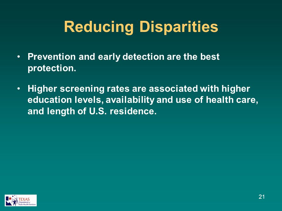 Reducing Disparities Prevention and early detection are the best protection. Higher screening rates are associated with higher education levels, avail