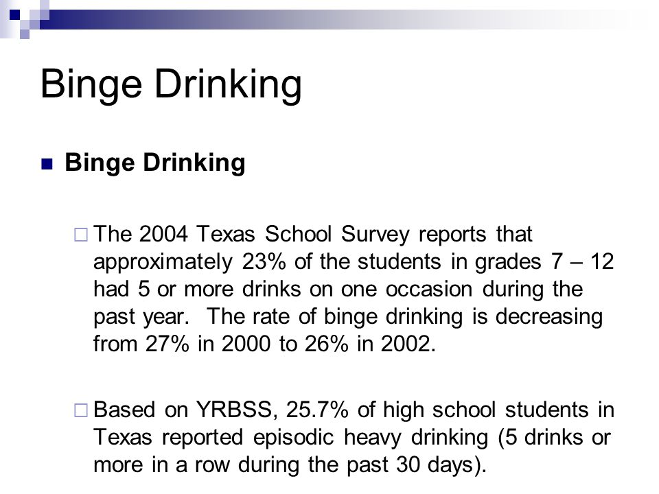 Binge Drinking The 2004 Texas School Survey reports that approximately 23% of the students in grades 7 – 12 had 5 or more drinks on one occasion during the past year.