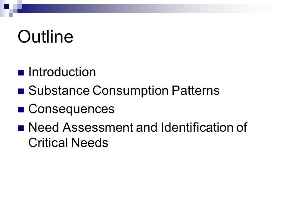 Outline Introduction Substance Consumption Patterns Consequences Need Assessment and Identification of Critical Needs