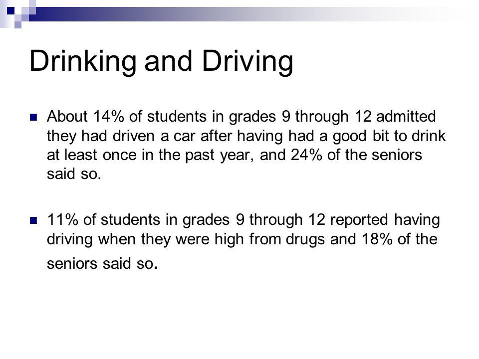 Drinking and Driving About 14% of students in grades 9 through 12 admitted they had driven a car after having had a good bit to drink at least once in the past year, and 24% of the seniors said so.
