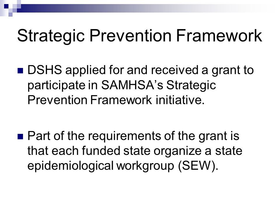 Strategic Prevention Framework DSHS applied for and received a grant to participate in SAMHSAs Strategic Prevention Framework initiative. Part of the