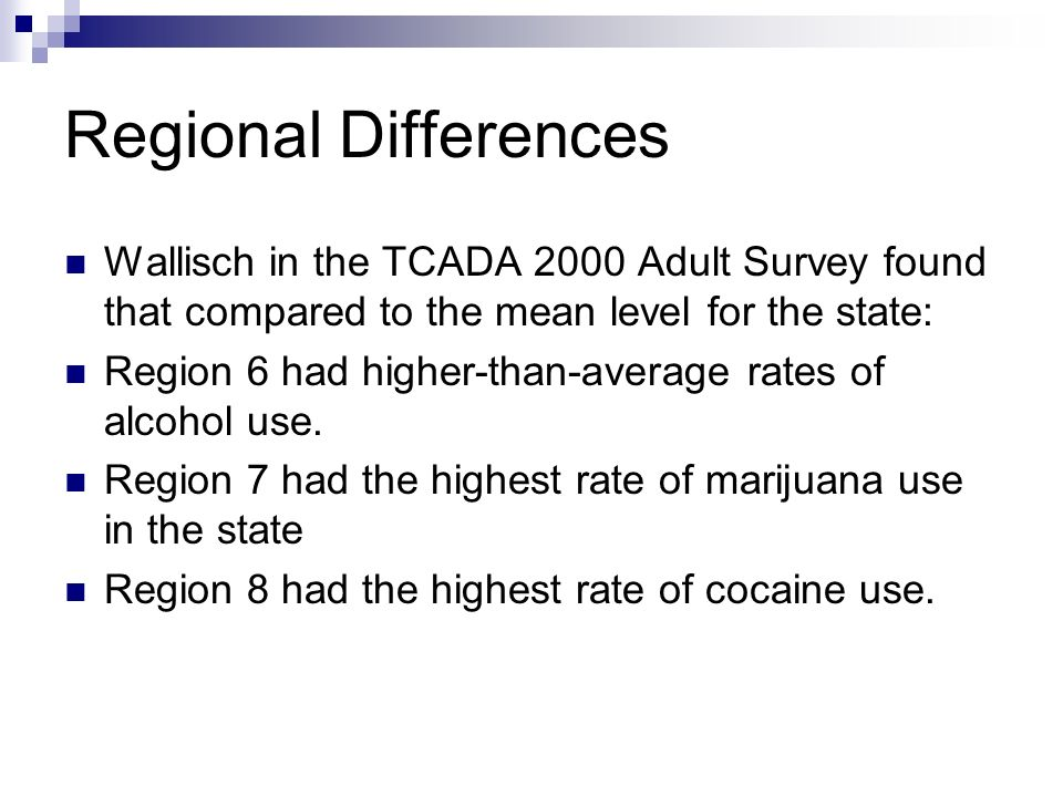 Regional Differences Wallisch in the TCADA 2000 Adult Survey found that compared to the mean level for the state: Region 6 had higher-than-average rat