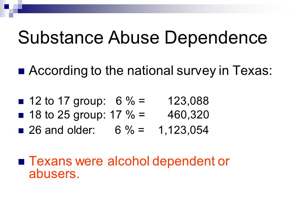 Substance Abuse Dependence According to the national survey in Texas: 12 to 17 group: 6 % = 123,088 18 to 25 group: 17 % = 460,320 26 and older: 6 % = 1,123,054 Texans were alcohol dependent or abusers.