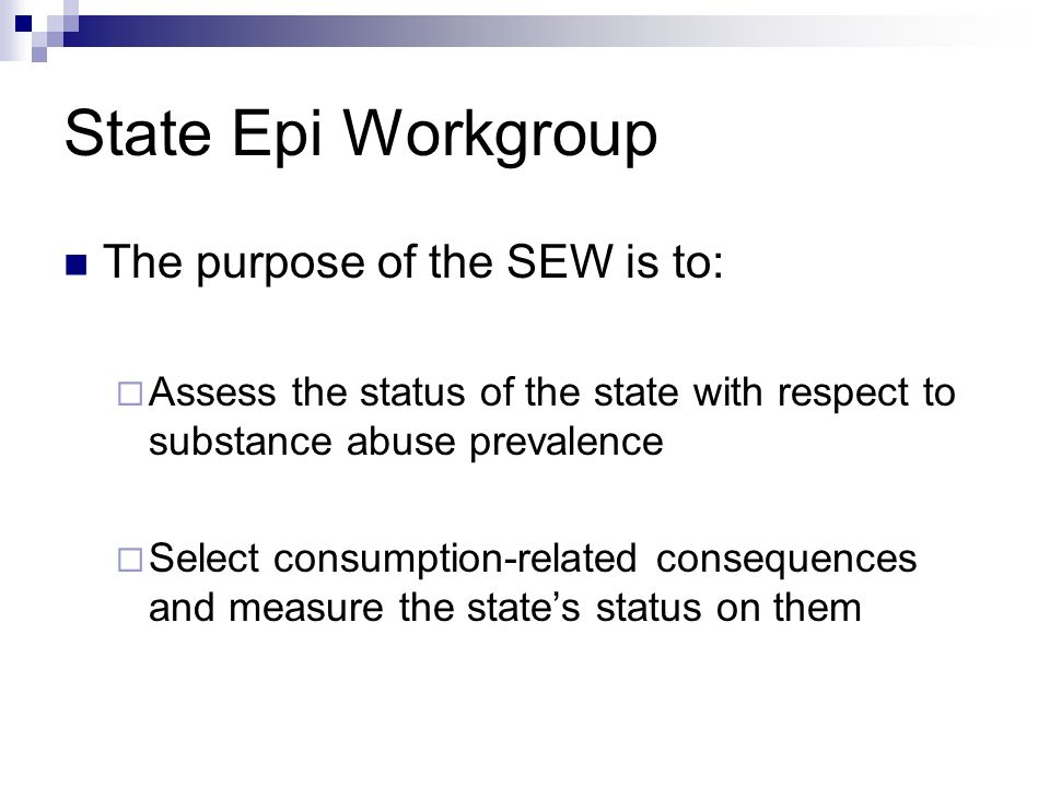 State Epi Workgroup The purpose of the SEW is to: Assess the status of the state with respect to substance abuse prevalence Select consumption-related consequences and measure the states status on them