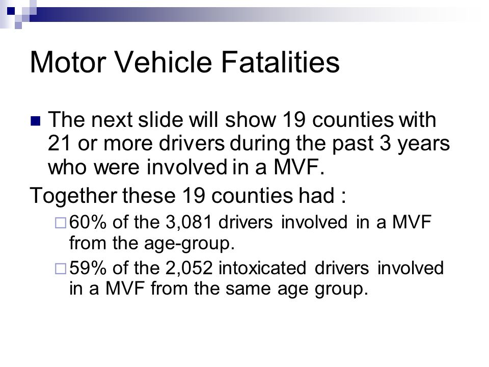 Motor Vehicle Fatalities The next slide will show 19 counties with 21 or more drivers during the past 3 years who were involved in a MVF. Together the