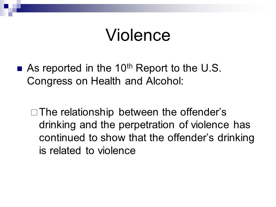 Violence As reported in the 10 th Report to the U.S. Congress on Health and Alcohol: The relationship between the offenders drinking and the perpetrat