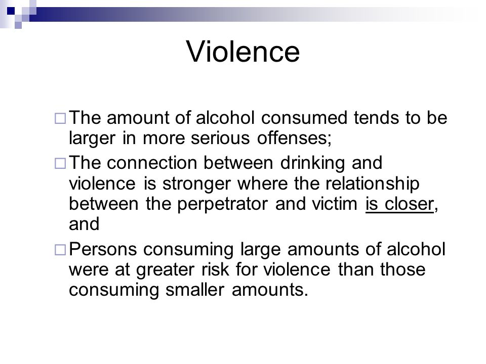 Violence The amount of alcohol consumed tends to be larger in more serious offenses; The connection between drinking and violence is stronger where th