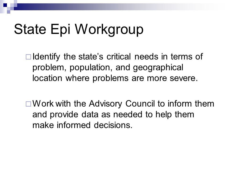 State Epi Workgroup Identify the states critical needs in terms of problem, population, and geographical location where problems are more severe. Work