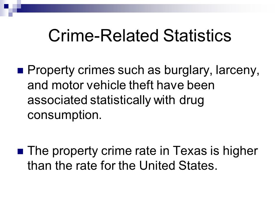 Crime-Related Statistics Property crimes such as burglary, larceny, and motor vehicle theft have been associated statistically with drug consumption.