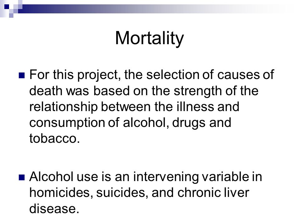 Mortality For this project, the selection of causes of death was based on the strength of the relationship between the illness and consumption of alco