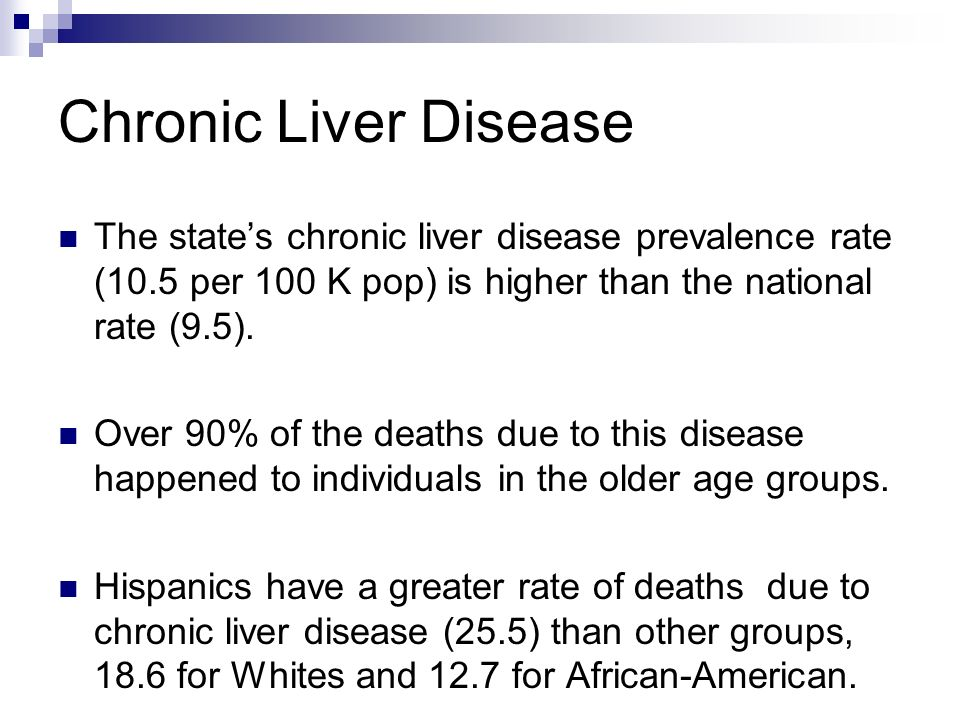 Chronic Liver Disease The states chronic liver disease prevalence rate (10.5 per 100 K pop) is higher than the national rate (9.5). Over 90% of the de