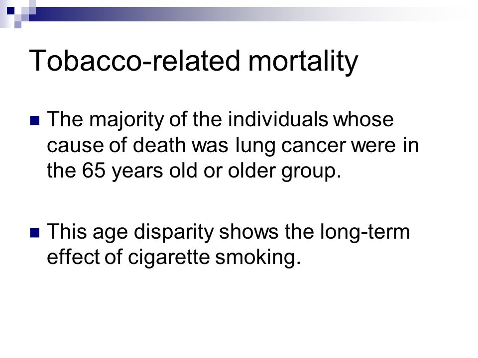Tobacco-related mortality The majority of the individuals whose cause of death was lung cancer were in the 65 years old or older group. This age dispa