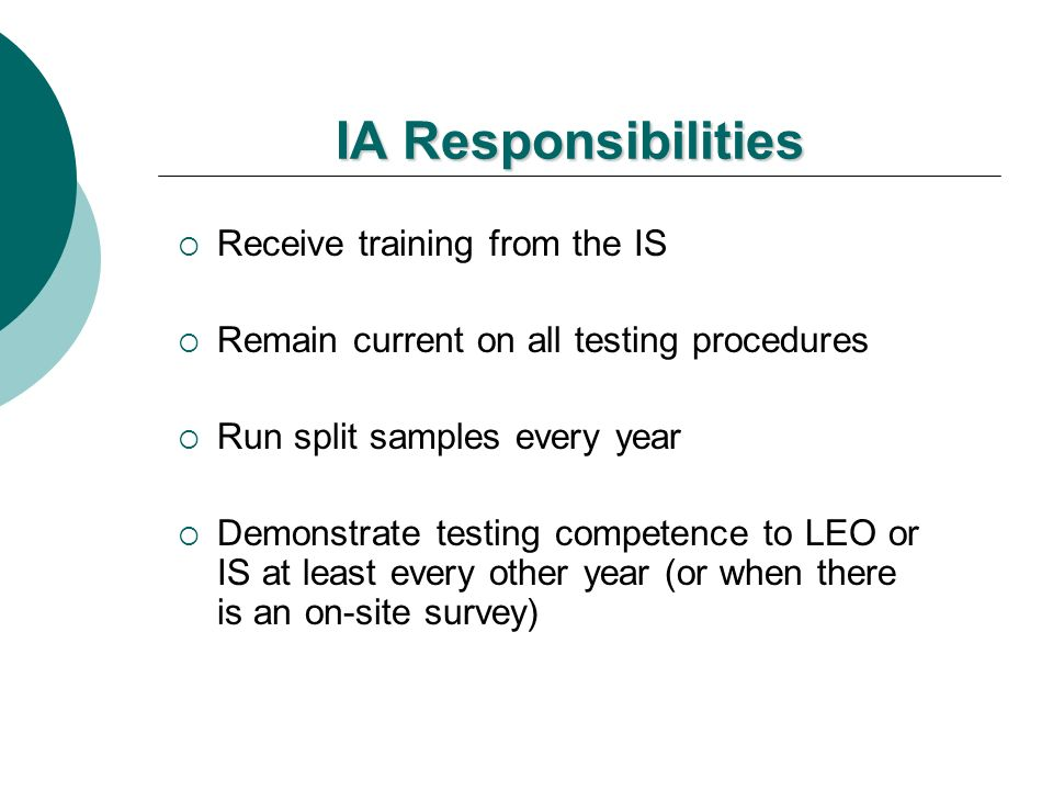 IA Responsibilities Receive training from the IS Remain current on all testing procedures Run split samples every year Demonstrate testing competence