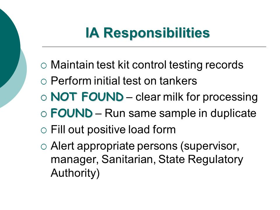 IA Responsibilities Maintain test kit control testing records Perform initial test on tankers NOT FOUND NOT FOUND – clear milk for processing FOUND FO