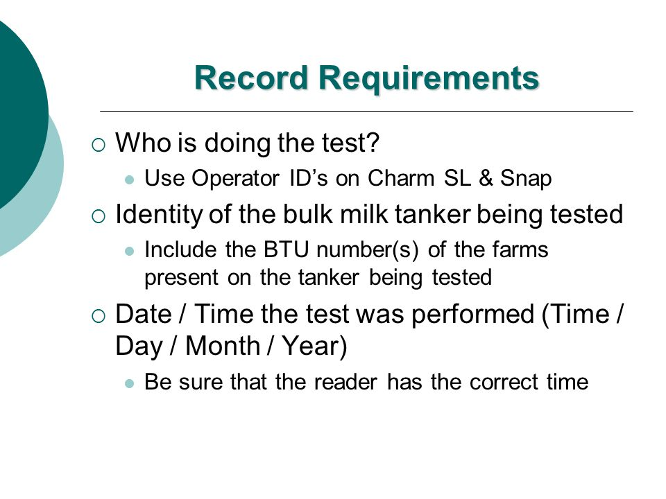 Record Requirements Who is doing the test? Use Operator IDs on Charm SL & Snap Identity of the bulk milk tanker being tested Include the BTU number(s)