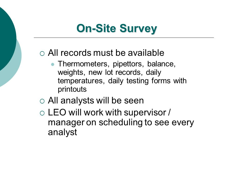 On-Site Survey All records must be available Thermometers, pipettors, balance, weights, new lot records, daily temperatures, daily testing forms with
