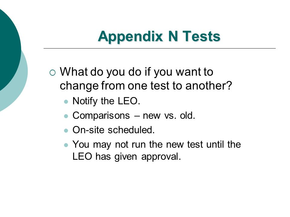 Appendix N Tests What do you do if you want to change from one test to another? Notify the LEO. Comparisons – new vs. old. On-site scheduled. You may