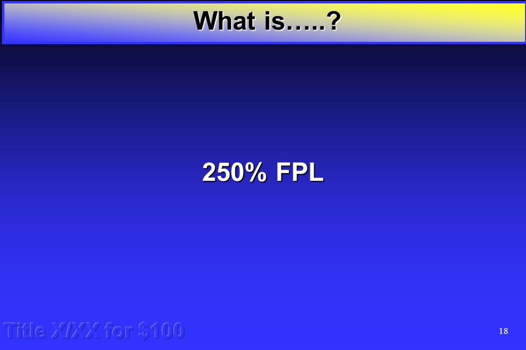 17 Title X/XX for $100 What is the FPL for Title X/XX eligibility What is…..
