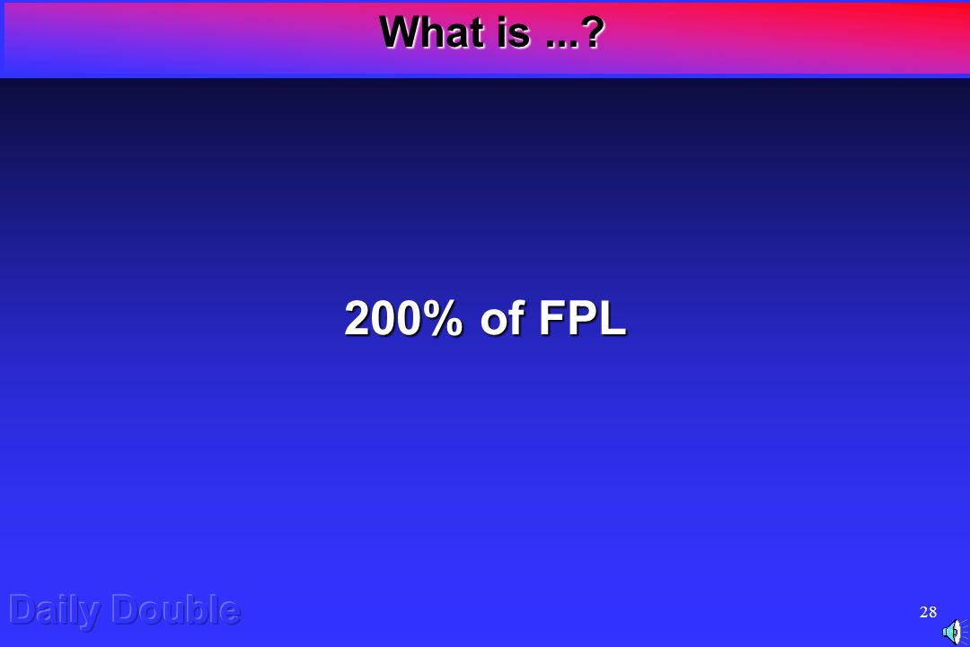 27 Daily Double What is the FPL for Breast & Cervical Cancer Control eligibility? Daily Double