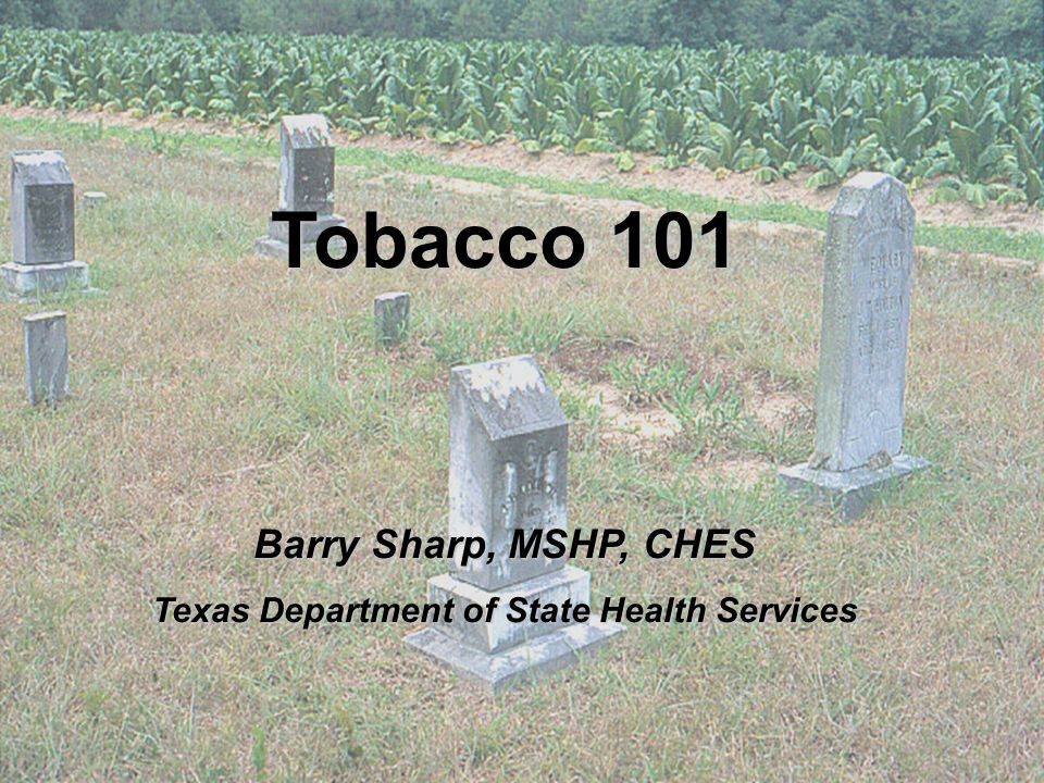 Tobacco 101 Barry Sharp, MSHP, CHES Texas Department of State Health Services