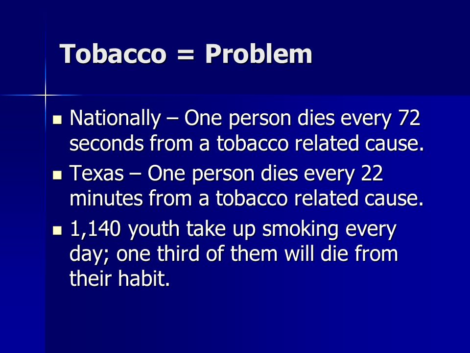 Tobacco = Problem Nationally – One person dies every 72 seconds from a tobacco related cause. Nationally – One person dies every 72 seconds from a tob