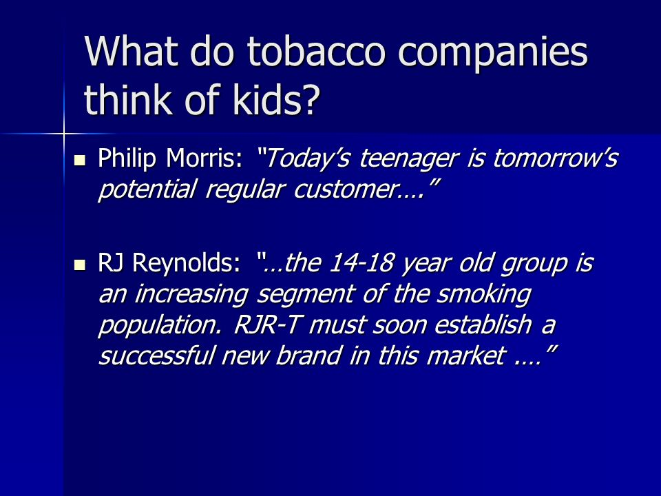 What do tobacco companies think of kids? Philip Morris: Todays teenager is tomorrows potential regular customer…. Philip Morris: Todays teenager is to