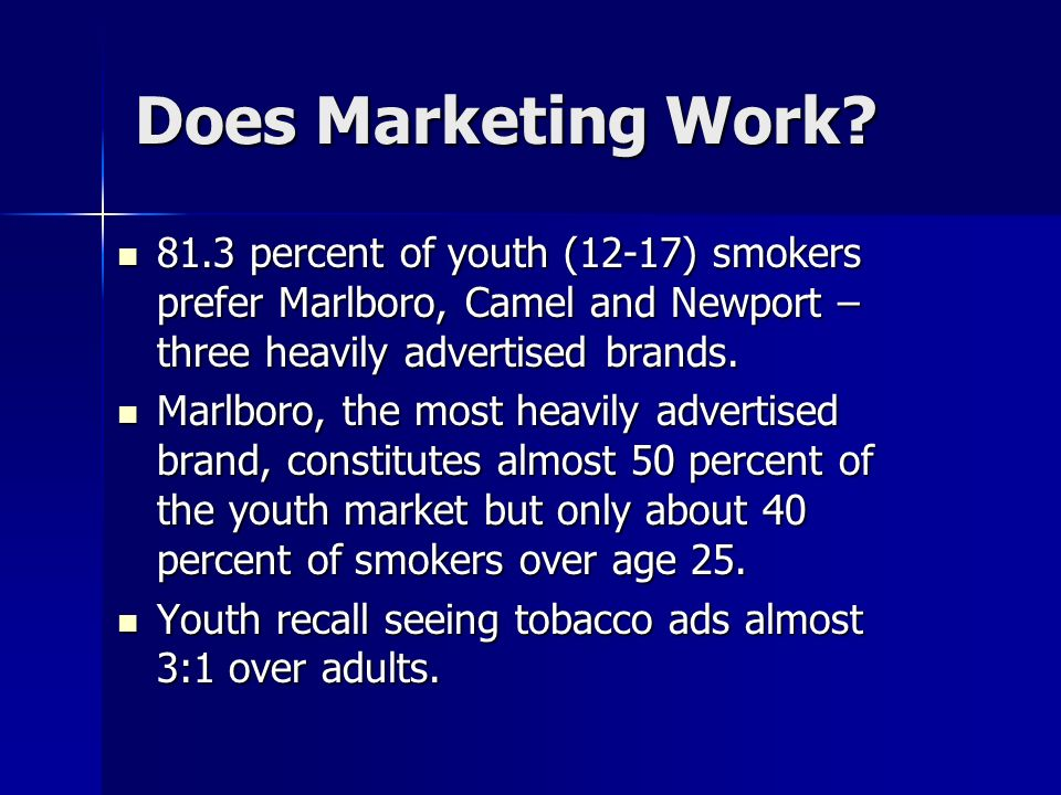 Does Marketing Work? 81.3 percent of youth (12-17) smokers prefer Marlboro, Camel and Newport – three heavily advertised brands. 81.3 percent of youth