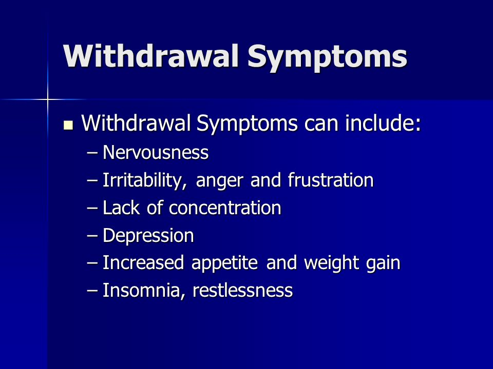 Withdrawal Symptoms Withdrawal Symptoms can include: Withdrawal Symptoms can include: –Nervousness –Irritability, anger and frustration –Lack of conce