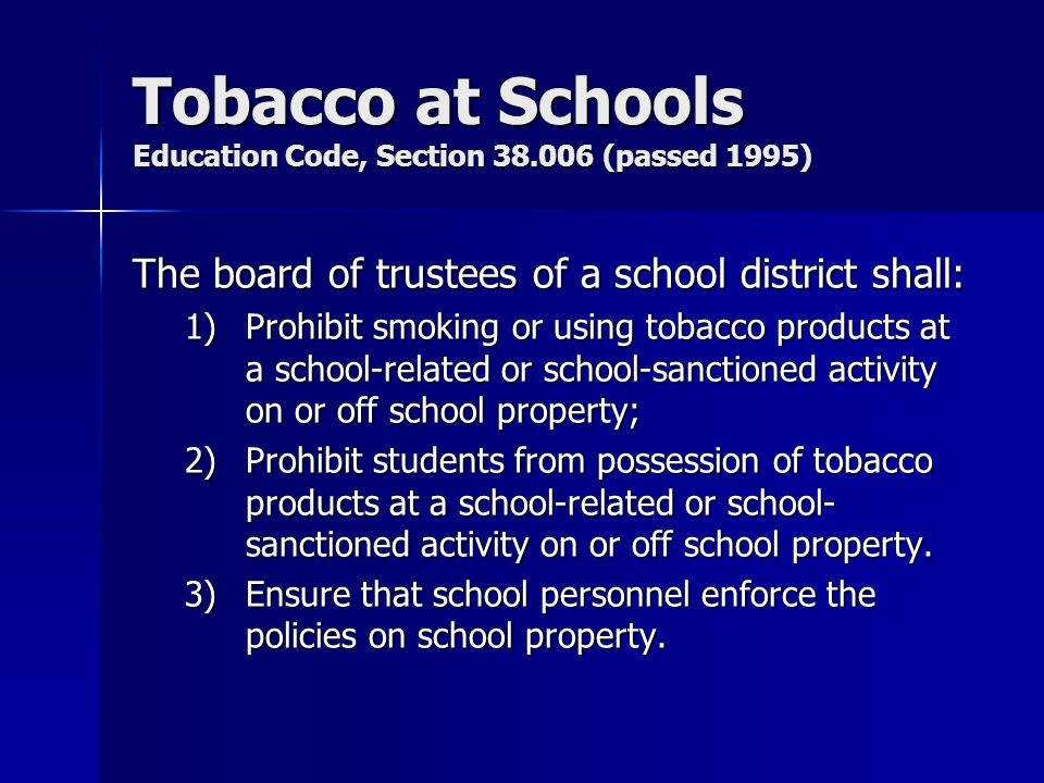 Tobacco at Schools Education Code, Section 38.006 (passed 1995) The board of trustees of a school district shall: 1)Prohibit smoking or using tobacco