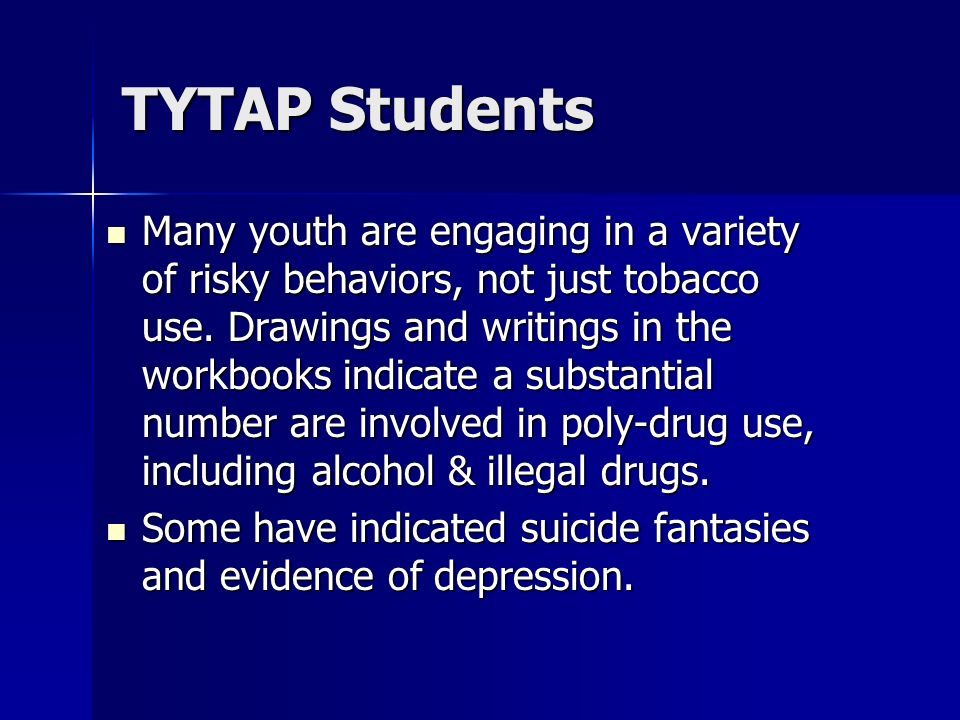 TYTAP Students Many youth are engaging in a variety of risky behaviors, not just tobacco use. Drawings and writings in the workbooks indicate a substa