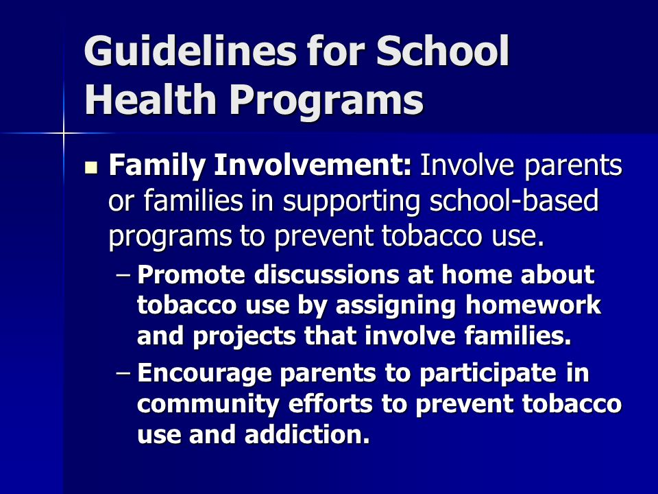 Guidelines for School Health Programs Family Involvement: Involve parents or families in supporting school-based programs to prevent tobacco use. Fami