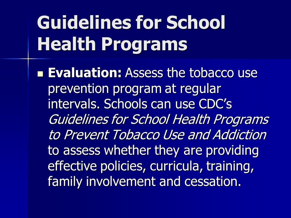Guidelines for School Health Programs Evaluation: Assess the tobacco use prevention program at regular intervals. Schools can use CDCs Guidelines for