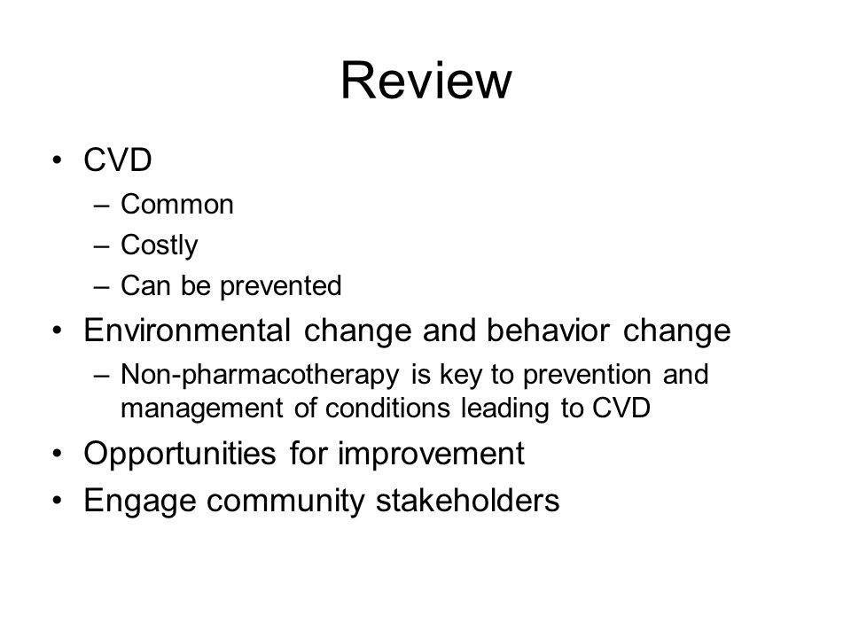 Review CVD –Common –Costly –Can be prevented Environmental change and behavior change –Non-pharmacotherapy is key to prevention and management of conditions leading to CVD Opportunities for improvement Engage community stakeholders