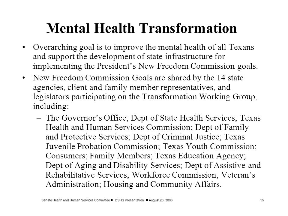 Senate Health and Human Services Committee DSHS Presentation August 23, 200615 Mental Health Transformation Overarching goal is to improve the mental health of all Texans and support the development of state infrastructure for implementing the Presidents New Freedom Commission goals.