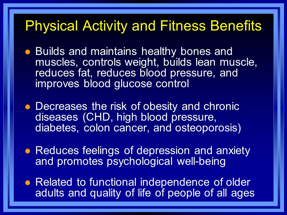 Physical Activity and Fitness Benefits l Builds and maintains healthy bones and muscles, controls weight, builds lean muscle, reduces fat, reduces blo