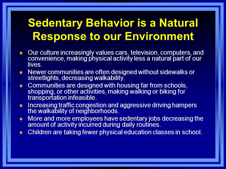 Sedentary Behavior is a Natural Response to our Environment l Our culture increasingly values cars, television, computers, and convenience, making phy