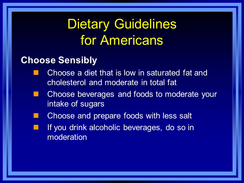 Dietary Guidelines for Americans Choose Sensibly Choose a diet that is low in saturated fat and cholesterol and moderate in total fat Choose beverages